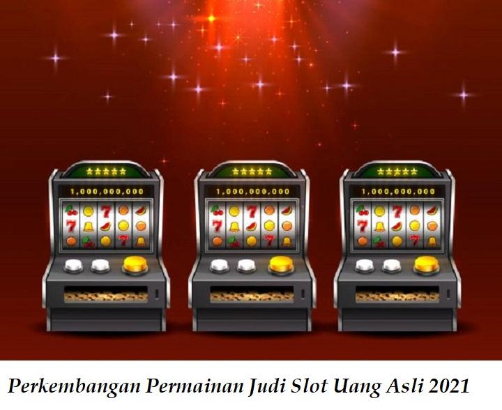 Perkembangan Permainan Judi Slot Uang Asli 2021